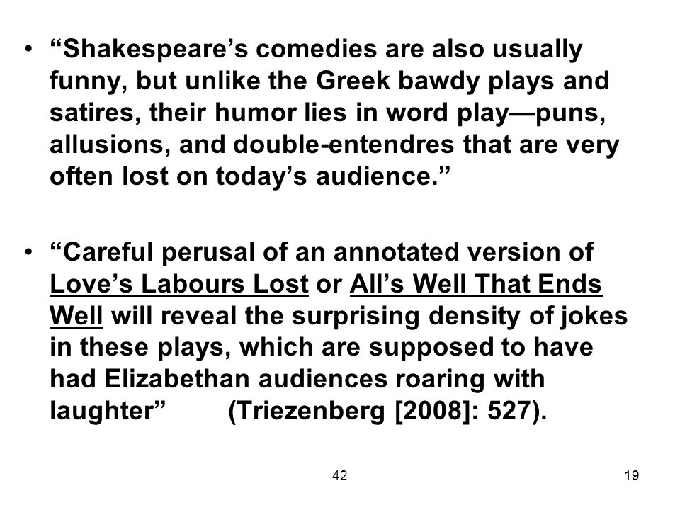 Shakespeare's comedies are also usually funny, but unlike the Greek bawdy plays and satires, their humor lies in word play—puns, allusions, and double-entendres that are very often lost on today's audience.