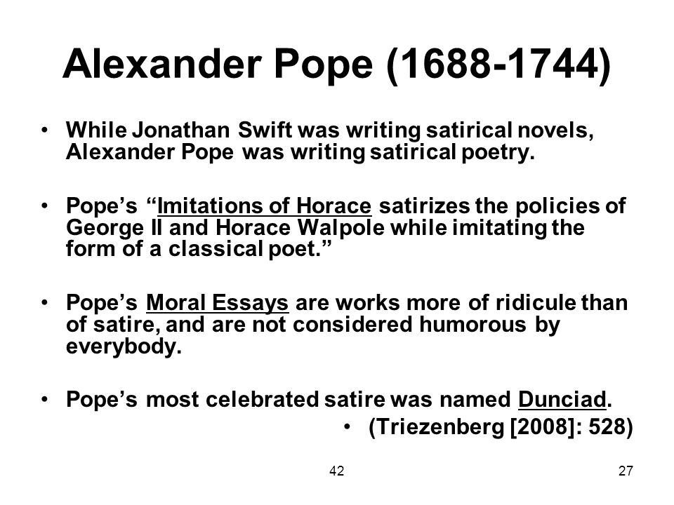 Alexander Pope (1688-1744) While Jonathan Swift was writing satirical novels, Alexander Pope was writing satirical poetry.