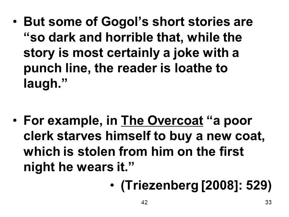 But some of Gogol's short stories are so dark and horrible that, while the story is most certainly a joke with a punch line, the reader is loathe to laugh.