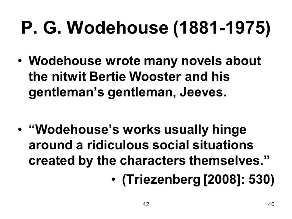 P. G. Wodehouse (1881-1975) Wodehouse wrote many novels about the nitwit Bertie Wooster and his gentleman's gentleman, Jeeves.