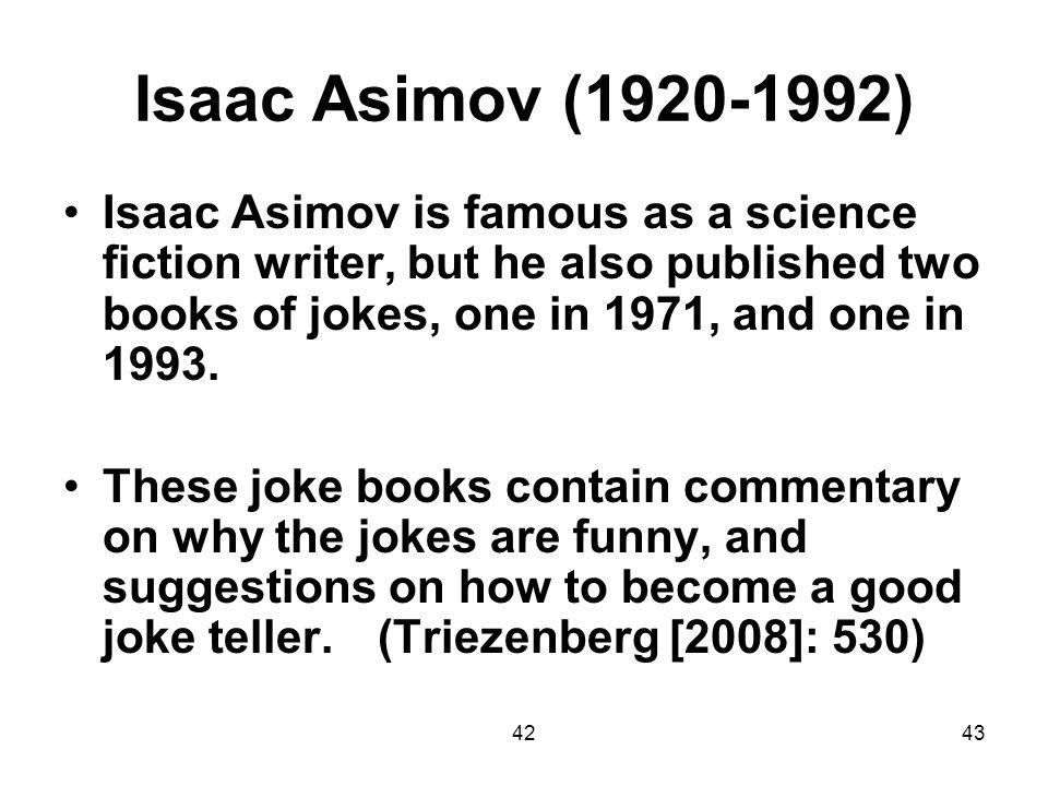 Isaac Asimov (1920-1992) Isaac Asimov is famous as a science fiction writer, but he also published two books of jokes, one in 1971, and one in 1993.