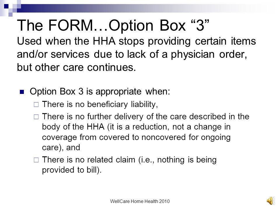 The FORM…Option Box 3 Used when the HHA stops providing certain items and/or services due to lack of a physician order, but other care continues.