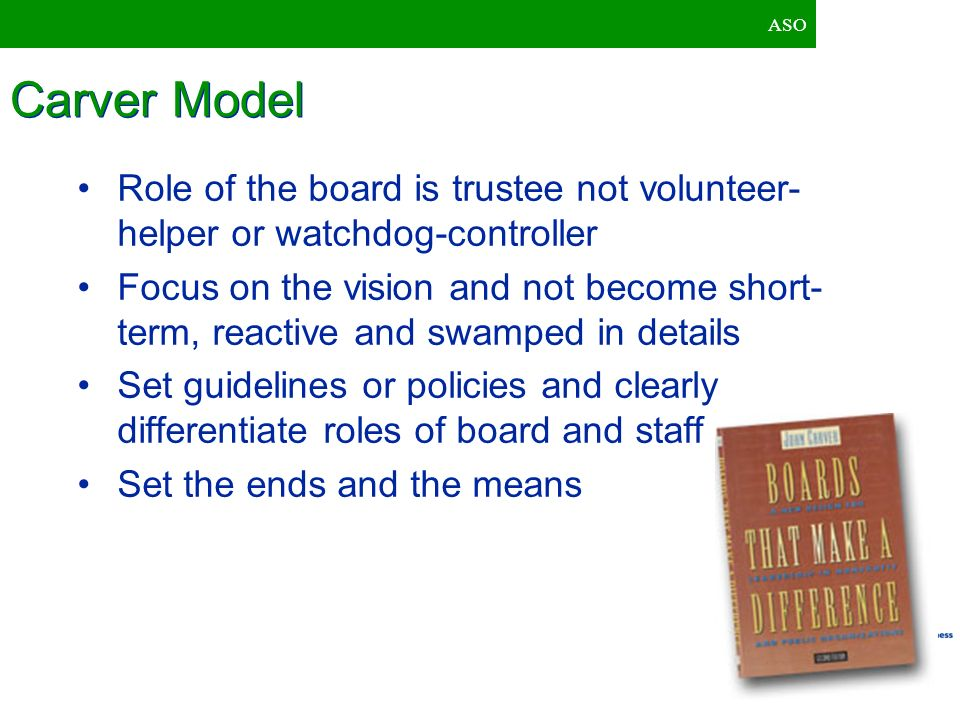 ASO Carver Model. Role of the board is trustee not volunteer-helper or watchdog-controller.