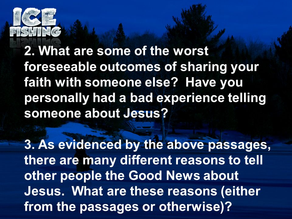 2. What are some of the worst foreseeable outcomes of sharing your faith with someone else Have you personally had a bad experience telling someone about Jesus
