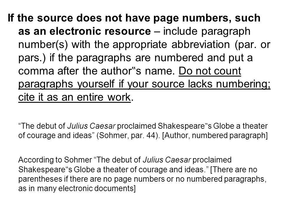 "If the source does not have page numbers, such as an electronic resource – include paragraph number(s) with the appropriate abbreviation (par. or pars.) if the paragraphs are numbered and put a comma after the author""s name. Do not count paragraphs yourself if your source lacks numbering; cite it as an entire work."