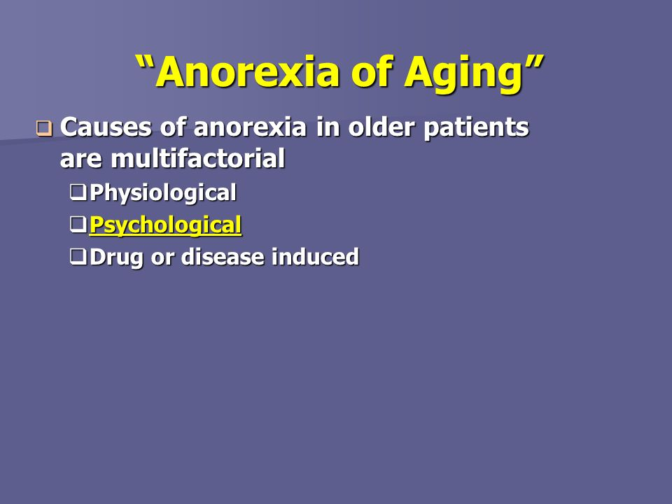 Anorexia of Aging Causes of anorexia in older patients are multifactorial. Physiological. Psychological.
