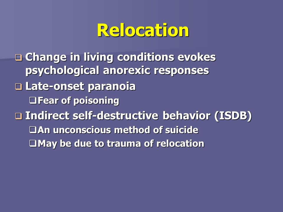 Relocation Change in living conditions evokes psychological anorexic responses. Late-onset paranoia.