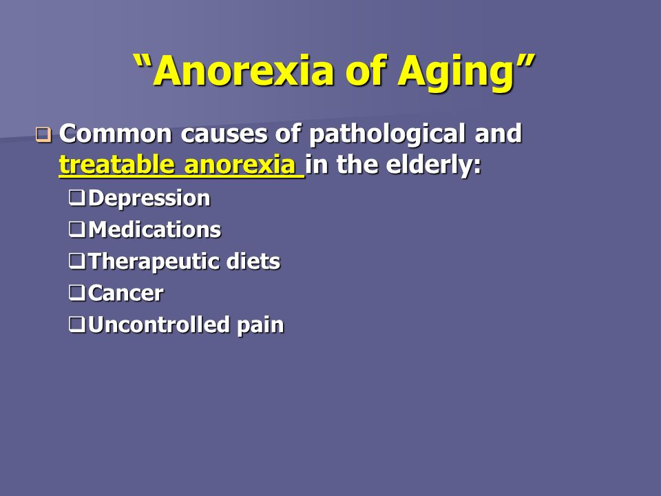 Anorexia of Aging Common causes of pathological and treatable anorexia in the elderly: Depression.