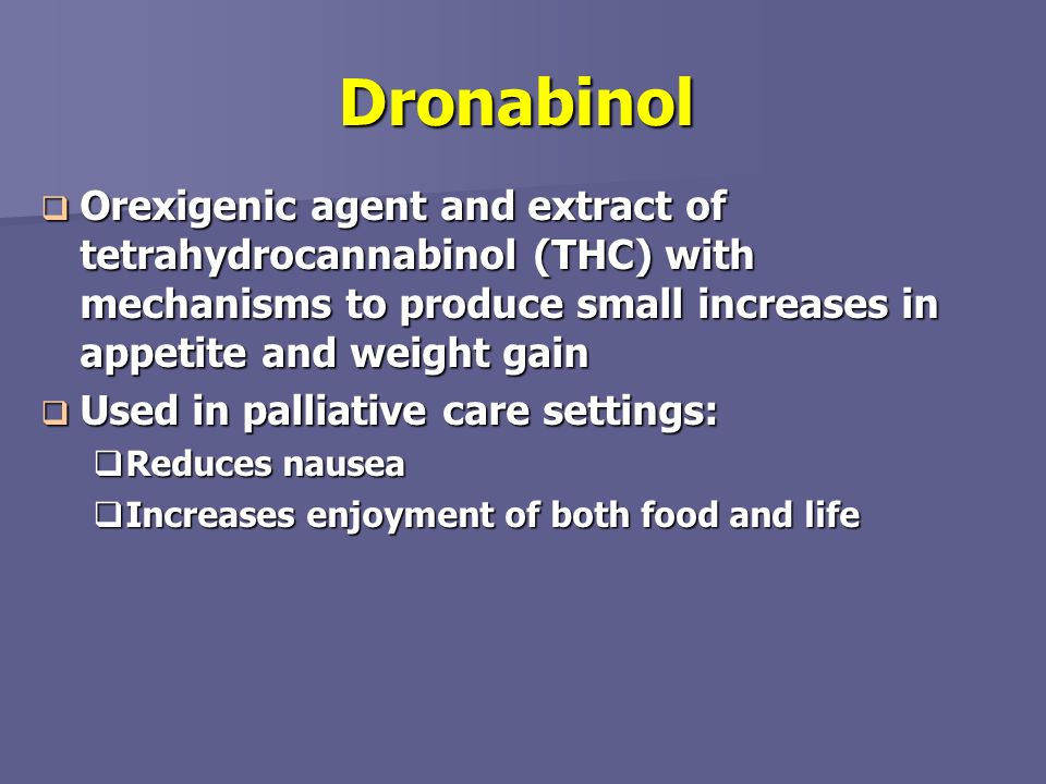 Dronabinol Orexigenic agent and extract of tetrahydrocannabinol (THC) with mechanisms to produce small increases in appetite and weight gain.