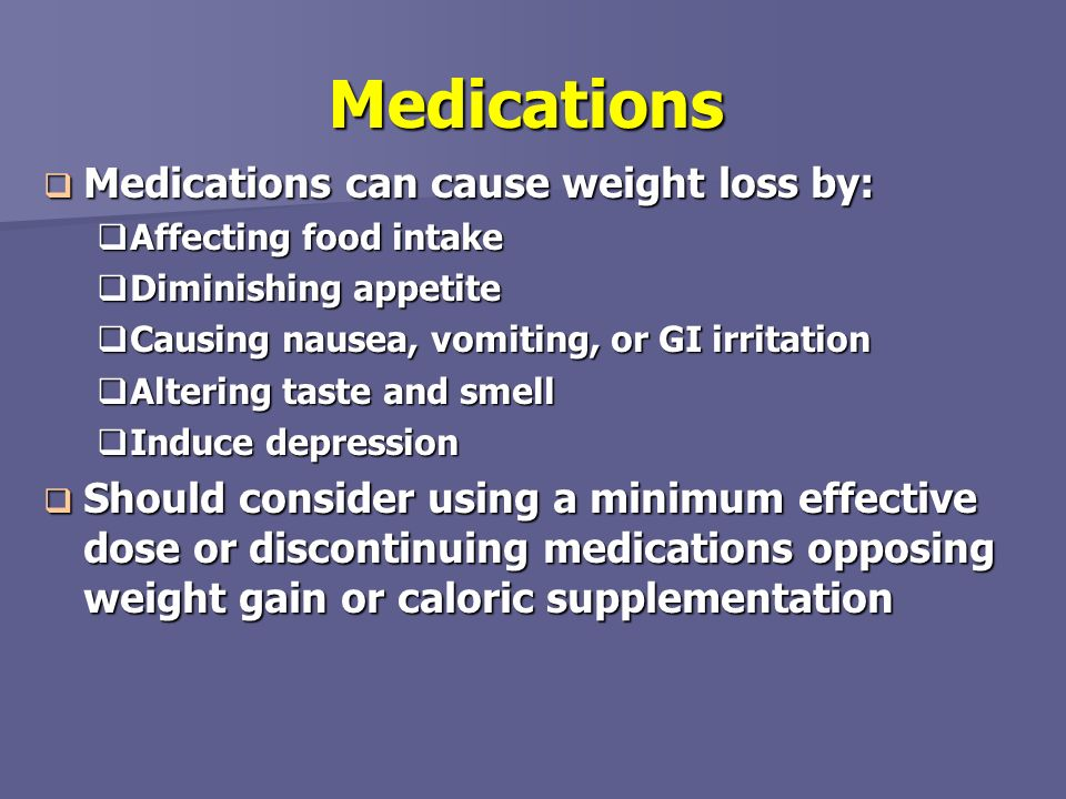 Medications Medications can cause weight loss by: