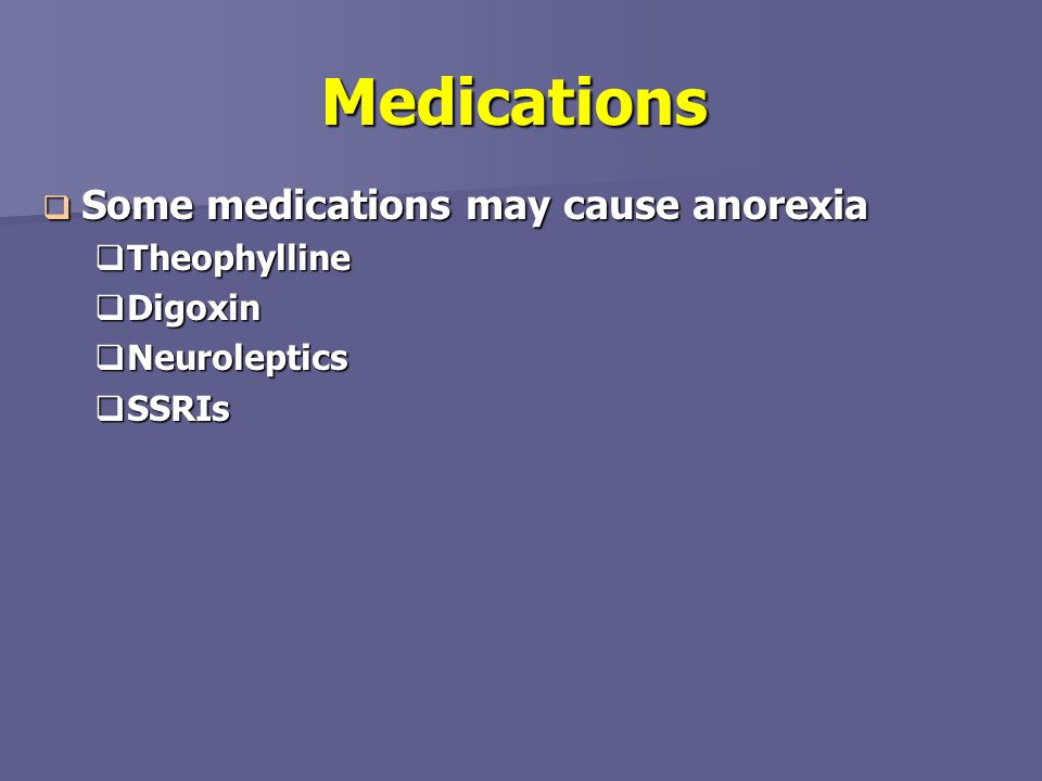 Medications Some medications may cause anorexia Theophylline Digoxin