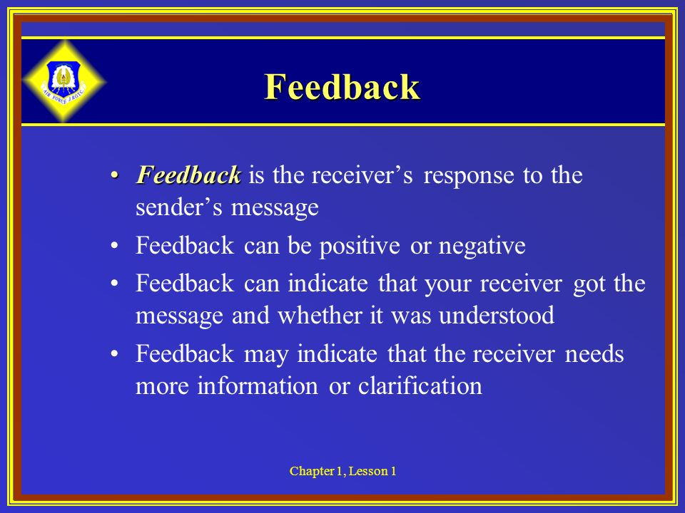 Feedback Feedback is the receiver's response to the sender's message