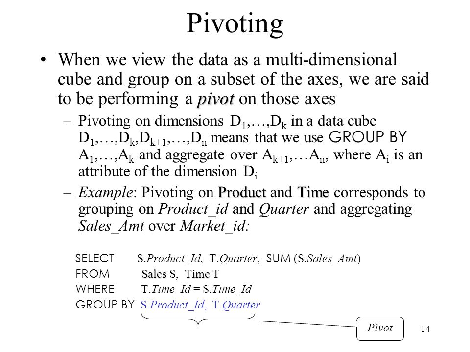 Pivoting When we view the data as a multi-dimensional cube and group on a subset of the axes, we are said to be performing a pivot on those axes.