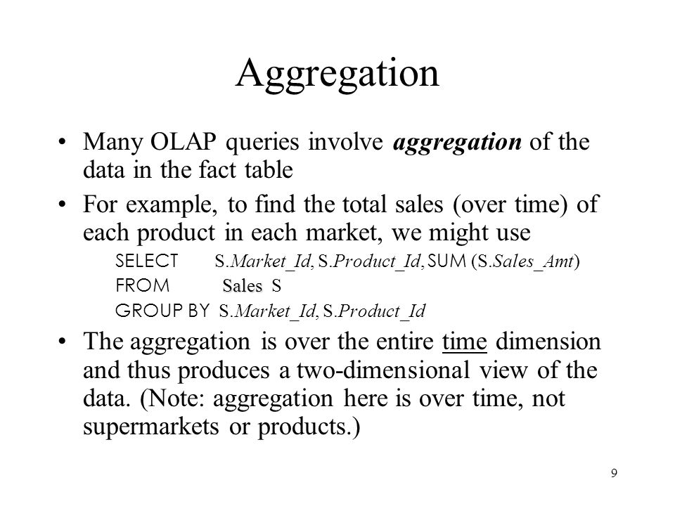 Aggregation Many OLAP queries involve aggregation of the data in the fact table.