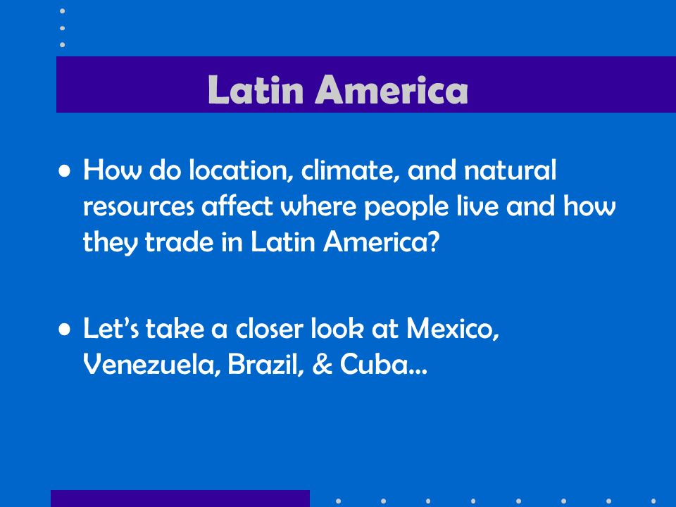 Latin America How do location, climate, and natural resources affect where people live and how they trade in Latin America
