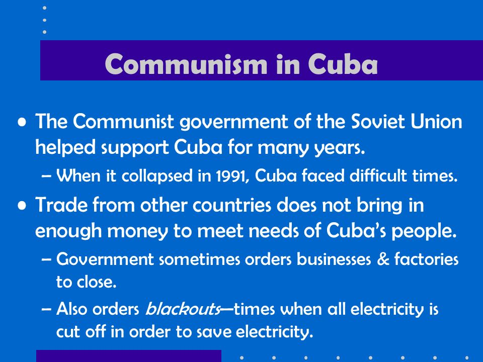 Communism in Cuba The Communist government of the Soviet Union helped support Cuba for many years.