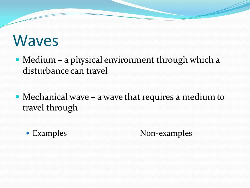 Waves Medium – a physical environment through which a disturbance can travel. Mechanical wave – a wave that requires a medium to travel through.