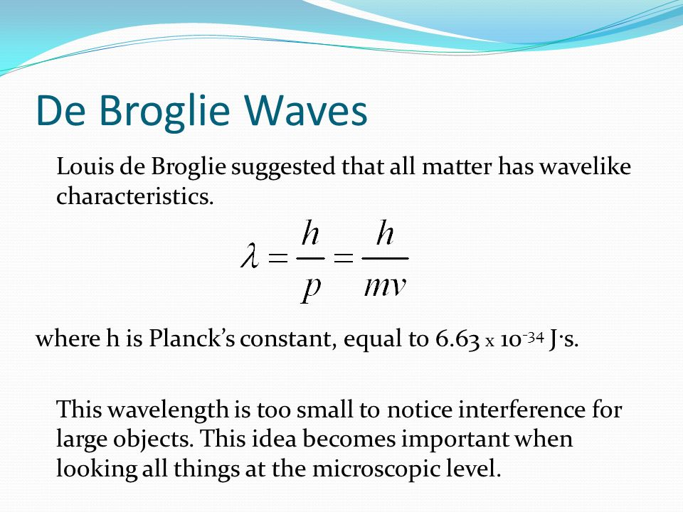 De Broglie Waves Louis de Broglie suggested that all matter has wavelike characteristics. where h is Planck's constant, equal to 6.63 x 10-34 J·s.