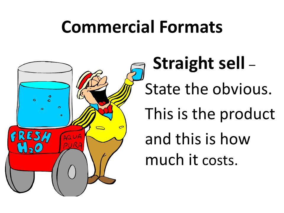 Commercial Formats Straight sell – State the obvious.