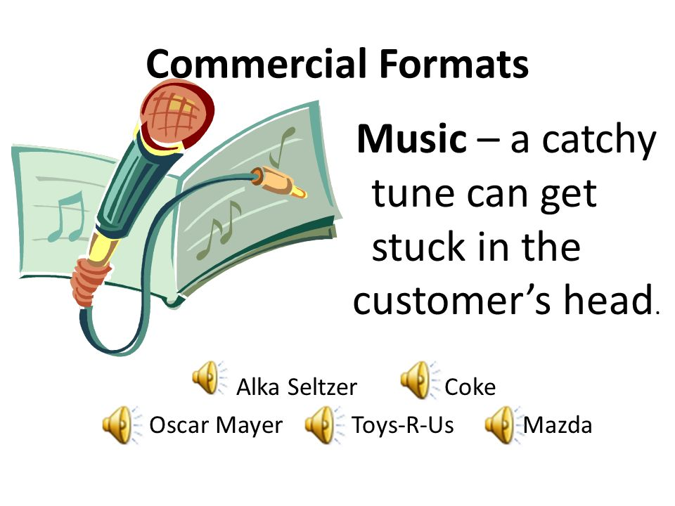Commercial Formats Music – a catchy tune can get stuck in the customer's head. Alka Seltzer Coke.