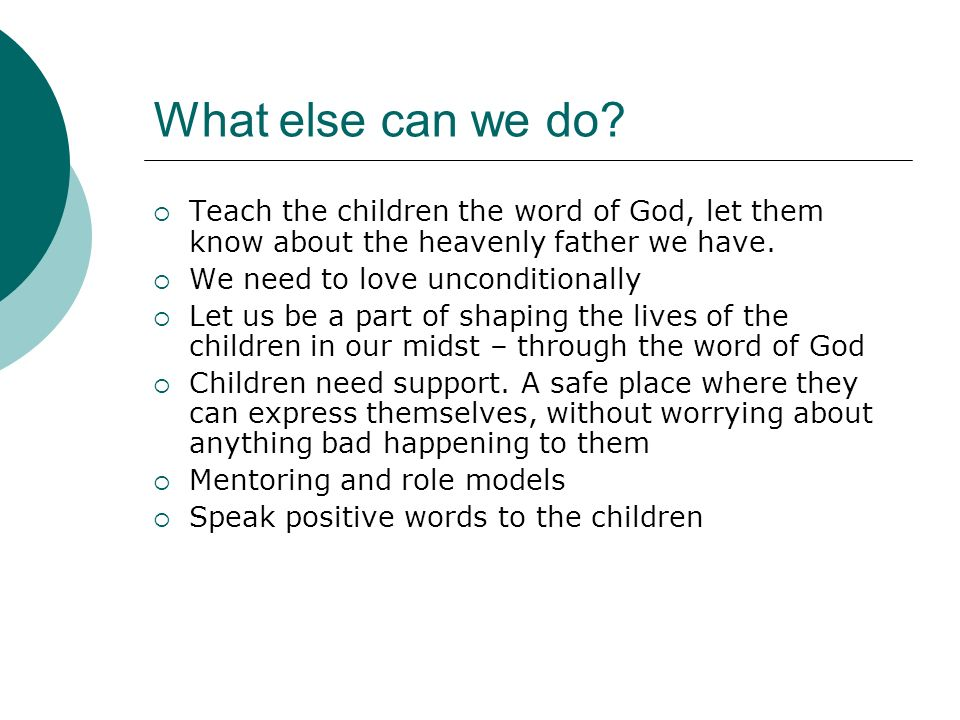 What else can we do Teach the children the word of God, let them know about the heavenly father we have.