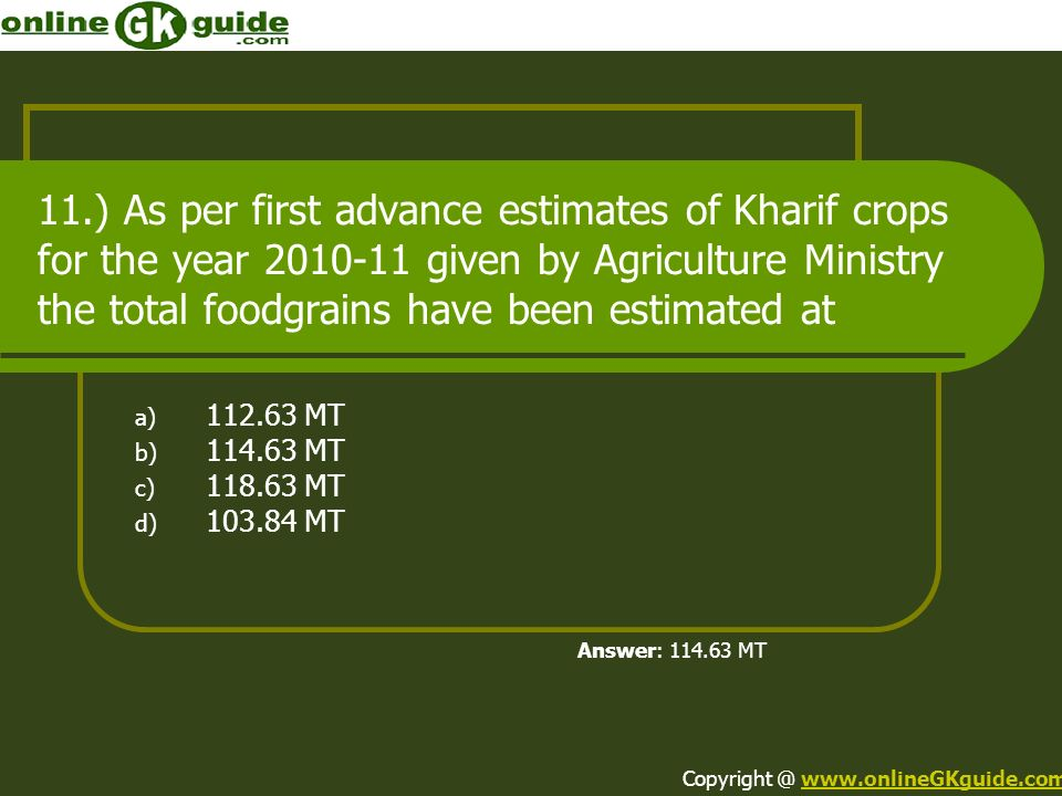 11.) As per first advance estimates of Kharif crops for the year 2010-11 given by Agriculture Ministry the total foodgrains have been estimated at