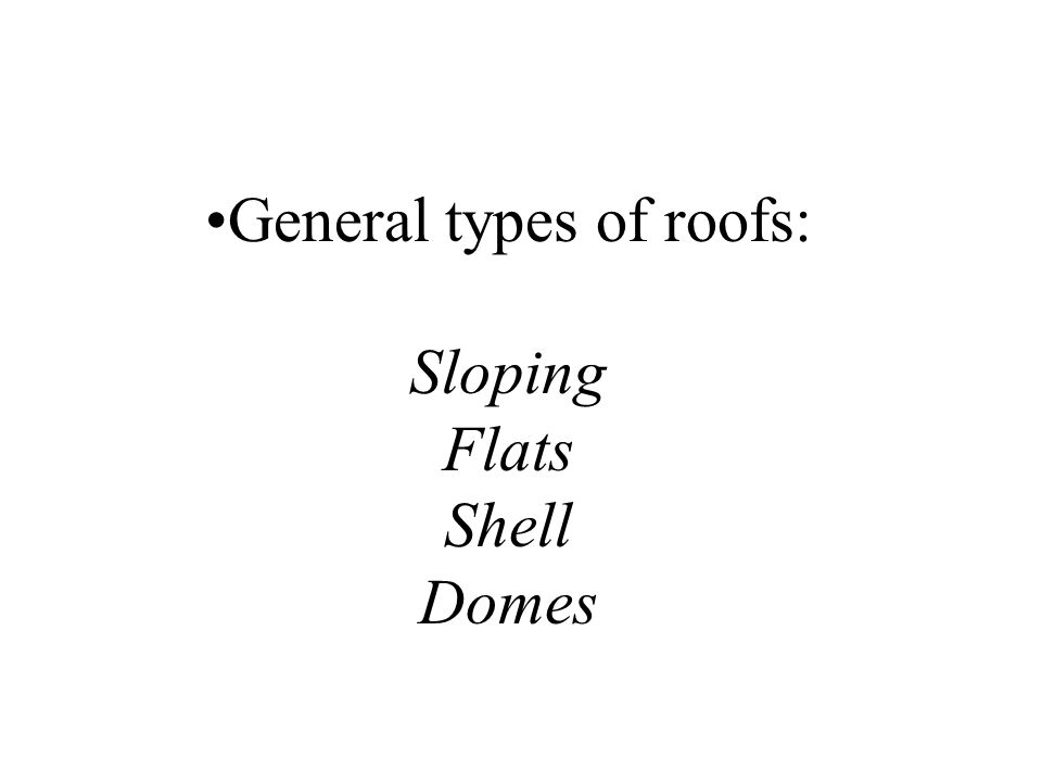 General types of roofs: Sloping Flats Shell Domes