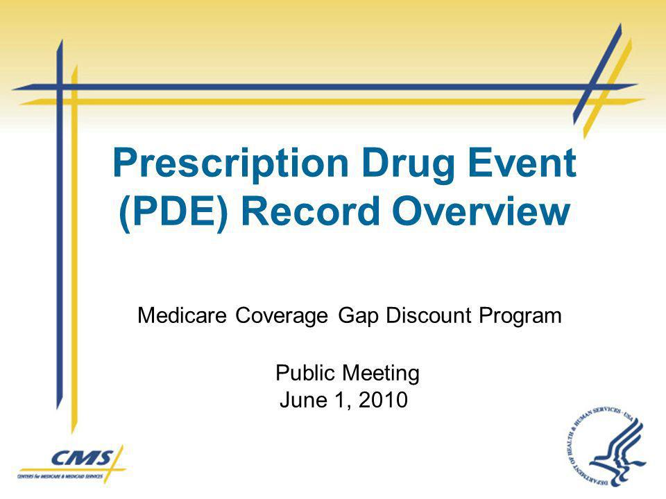 Prescription Drug Event (PDE) Record Overview Medicare Coverage Gap Discount Program Public Meeting June 1, 2010