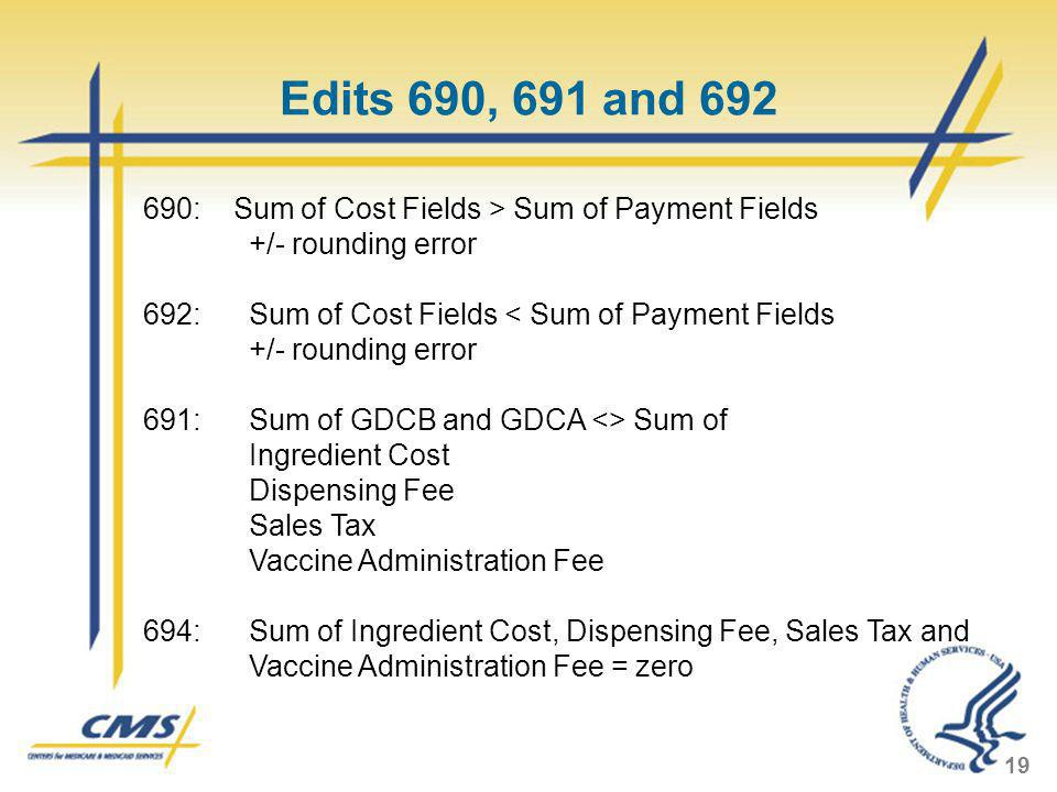 Edits 690, 691 and : Sum of Cost Fields > Sum of Payment Fields. +/- rounding error. 692: Sum of Cost Fields < Sum of Payment Fields.