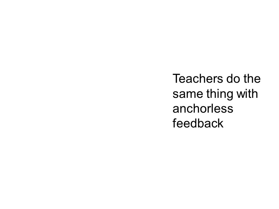 Teachers do the same thing with anchorless feedback