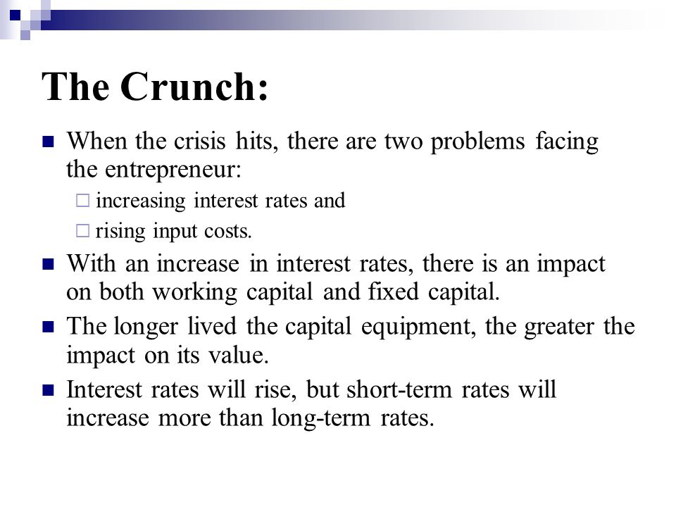 The Crunch: When the crisis hits, there are two problems facing the entrepreneur: increasing interest rates and.
