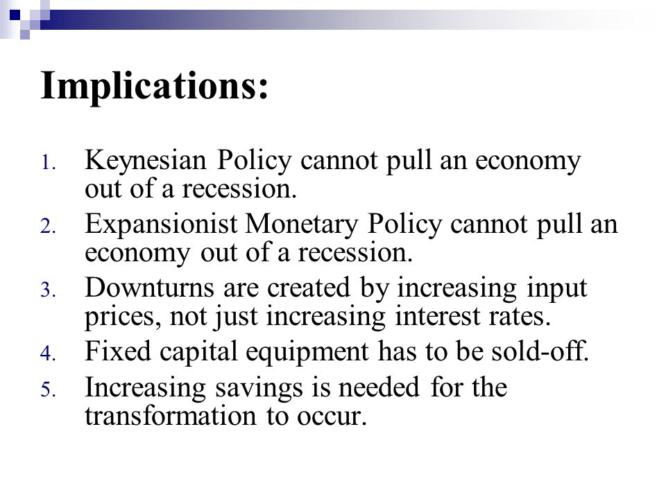 Implications: Keynesian Policy cannot pull an economy out of a recession. Expansionist Monetary Policy cannot pull an economy out of a recession.
