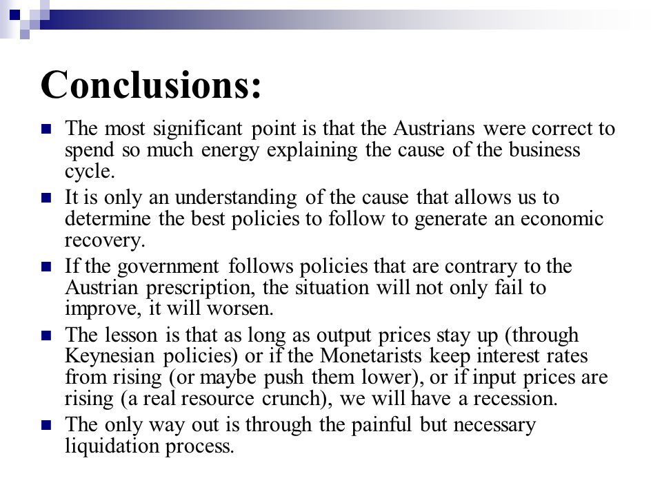 Conclusions: The most significant point is that the Austrians were correct to spend so much energy explaining the cause of the business cycle.