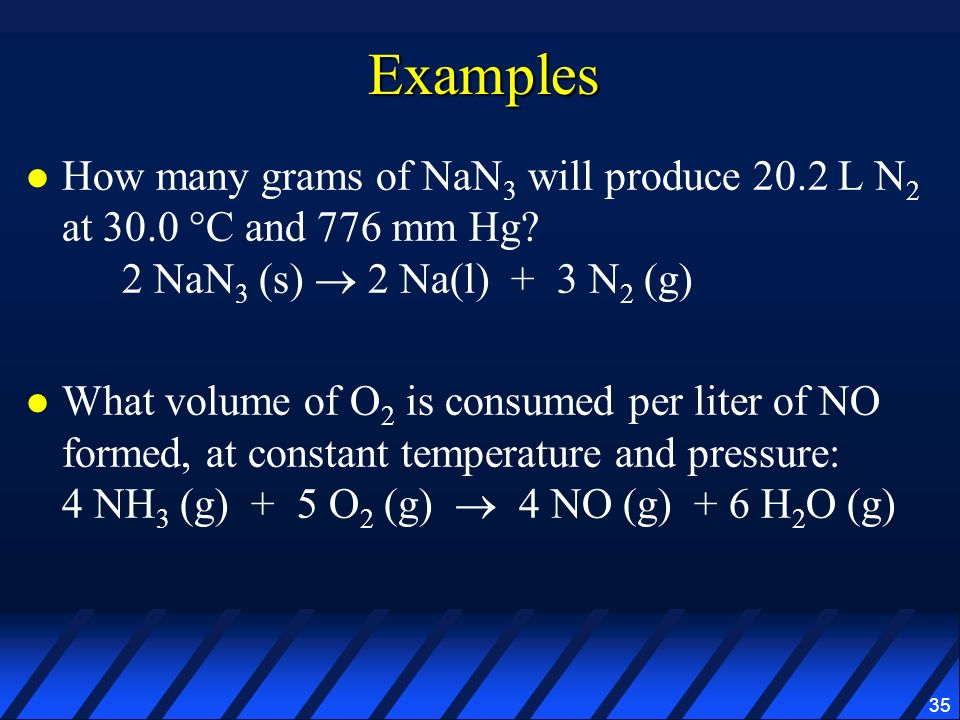 Examples How many grams of NaN3 will produce 20.2 L N2 at 30.0 °C and 776 mm Hg 2 NaN3 (s)  2 Na(l) + 3 N2 (g)