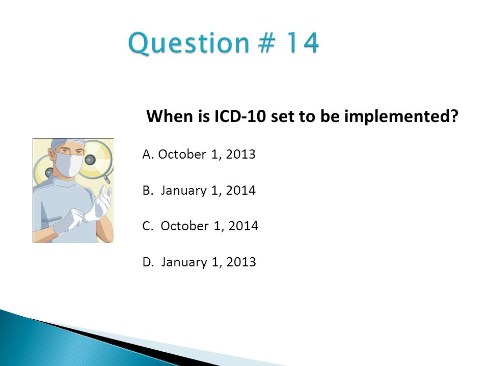 Question # 14 When is ICD-10 set to be implemented A. October 1, 2013