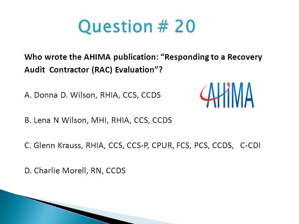 Question # 20 Who wrote the AHIMA publication: Responding to a Recovery. Audit Contractor (RAC) Evaluation