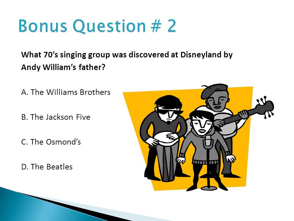 Bonus Question # 2 What 70's singing group was discovered at Disneyland by. Andy William's father