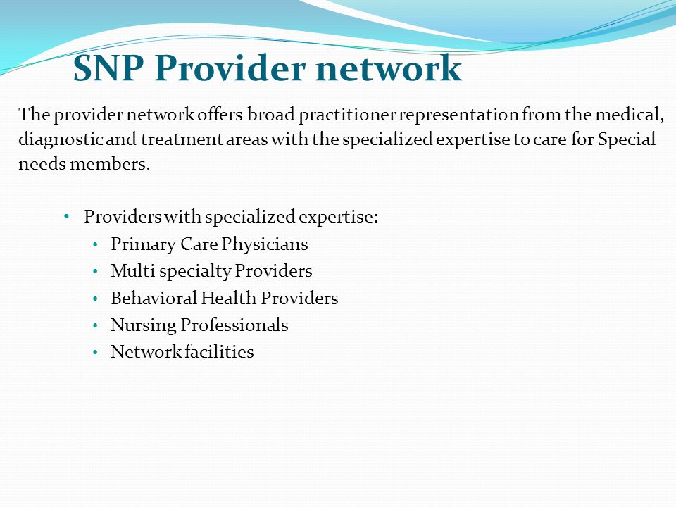 SNP Provider network The provider network offers broad practitioner representation from the medical,