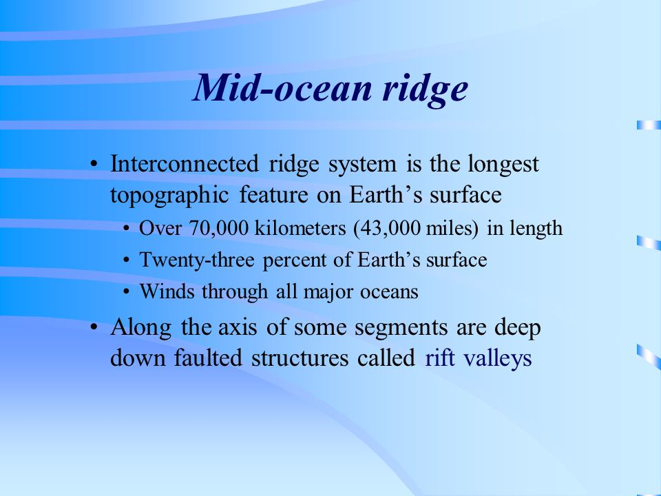 Mid-ocean ridge Interconnected ridge system is the longest topographic feature on Earth's surface. Over 70,000 kilometers (43,000 miles) in length.
