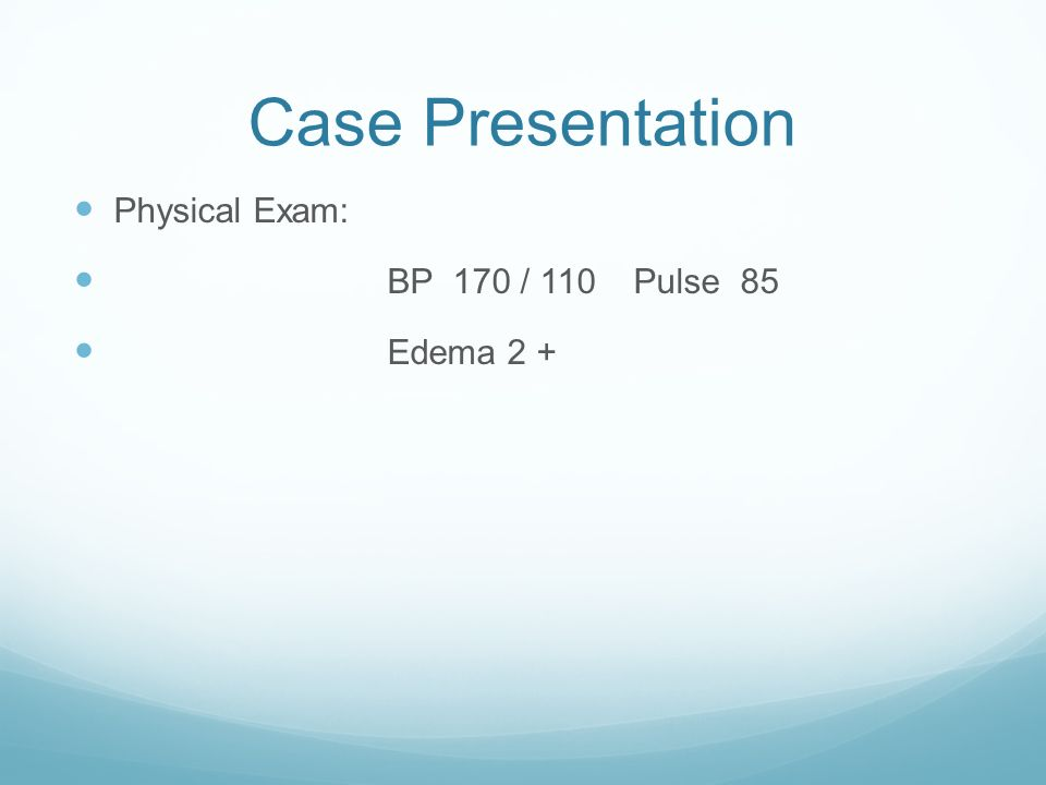 Case Presentation Physical Exam: BP 170 / 110 Pulse 85 Edema 2 +