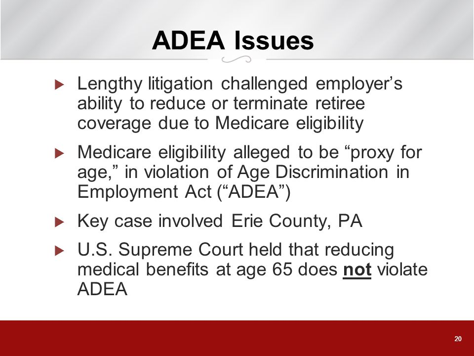 ADEA Issues Lengthy litigation challenged employer's ability to reduce or terminate retiree coverage due to Medicare eligibility.