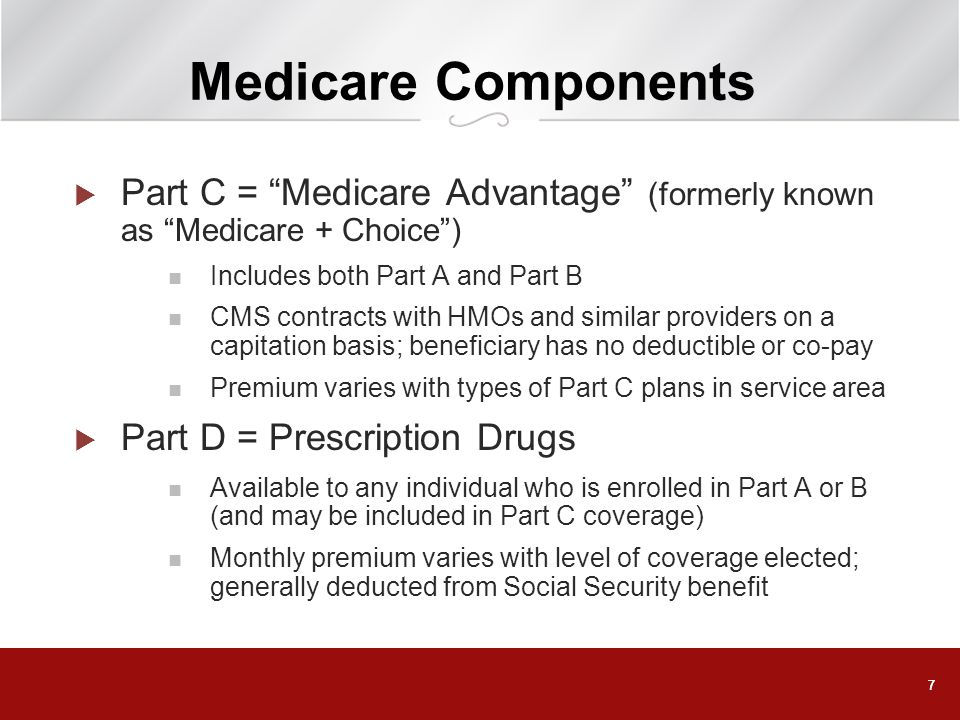 Medicare Components Part C = Medicare Advantage (formerly known as Medicare + Choice ) Includes both Part A and Part B.