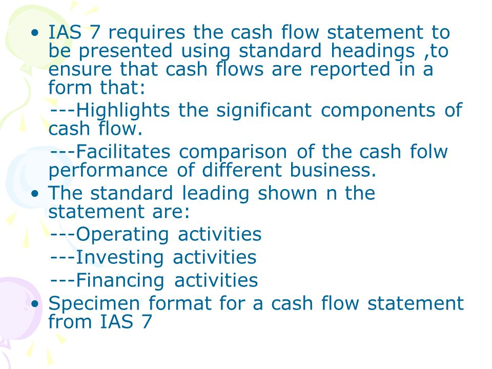 IAS 7 requires the cash flow statement to be presented using standard headings ,to ensure that cash flows are reported in a form that: