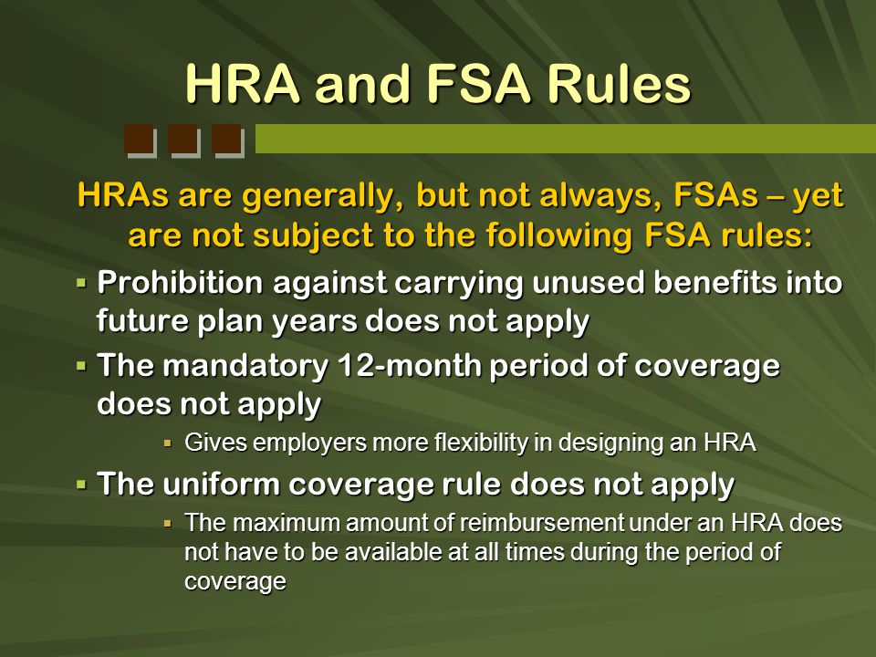 HRA and FSA Rules HRAs are generally, but not always, FSAs – yet are not subject to the following FSA rules: