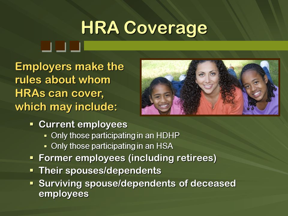 HRA Coverage Employers make the rules about whom HRAs can cover, which may include: Current employees.