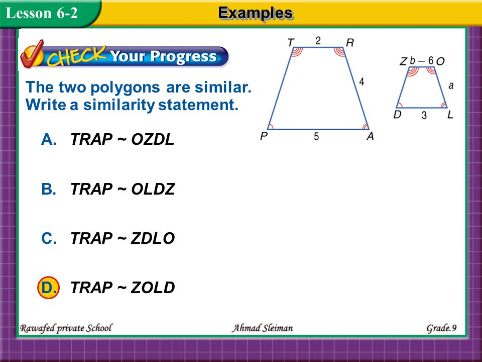 Lesson 6-2 Examples. The two polygons are similar. Write a similarity statement. A. TRAP ~ OZDL.