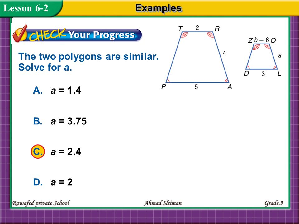 Lesson 6-2 Examples. The two polygons are similar. Solve for a. A. a = 1.4. B. a = 3.75. C. a = 2.4.