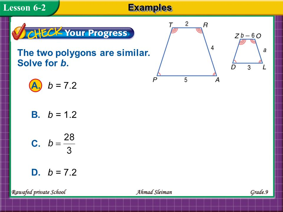 Lesson 6-2 Examples The two polygons are similar. Solve for b. A. b = 7.2 B. b = 1.2 C. D. b = 7.2