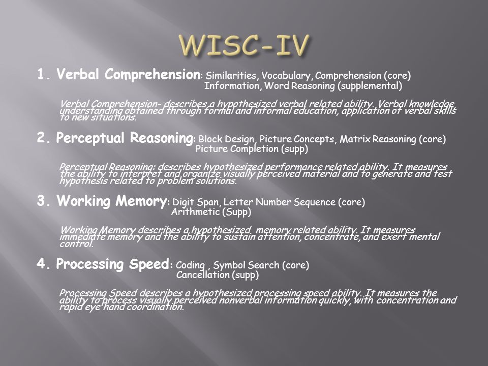 WISC-IV 1. Verbal Comprehension: Similarities, Vocabulary, Comprehension (core) Information, Word Reasoning (supplemental)