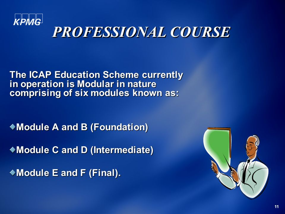 PROFESSIONAL COURSE The ICAP Education Scheme currently in operation is Modular in nature comprising of six modules known as: